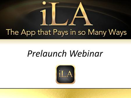 ILA The App That Pays in so Many Ways Prelaunch Webinar.