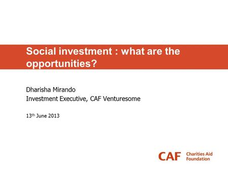 Social investment : what are the opportunities? Dharisha Mirando Investment Executive, CAF Venturesome 13 th June 2013.