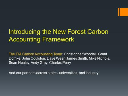 Introducing the New Forest Carbon Accounting Framework The FIA Carbon Accounting Team: Christopher Woodall, Grant Domke, John Coulston, Dave Wear, James.