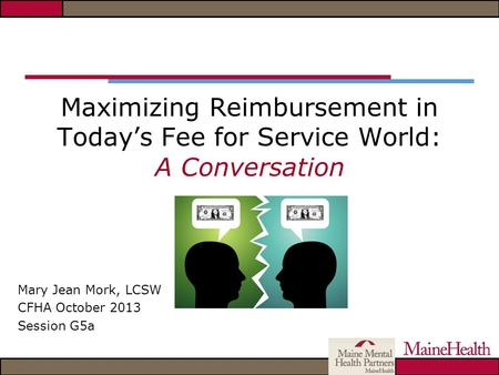 Maximizing Reimbursement in Today's Fee for Service World: A Conversation Mary Jean Mork, LCSW CFHA October 2013 Session G5a.