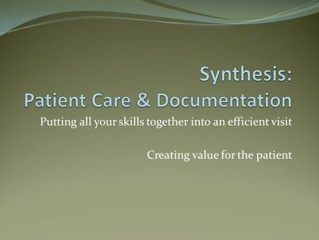 Putting all your skills together into an efficient visit Creating value for the patient.