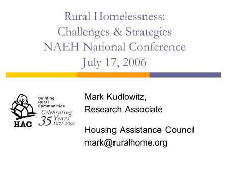 Rural Homelessness: Challenges & Strategies NAEH National Conference July 17, 2006 Mark Kudlowitz, Research Associate Housing Assistance Council