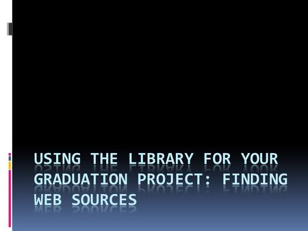 Using the Web  For your graduation project you were able to select the topic that you were interested in, so that should make writing your paper a little.