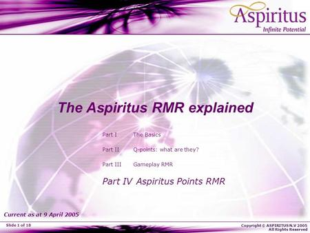 Copyright © ASPIRITUS N.V 2005 All Rights Reserved Slide 1 of 18 The Aspiritus RMR explained Part I The Basics Part II Q-points: what are they? Part III.