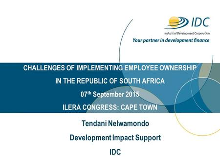 CHALLENGES OF IMPLEMENTING EMPLOYEE OWNERSHIP IN THE REPUBLIC OF SOUTH AFRICA 07 th September 2015 ILERA CONGRESS: CAPE TOWN Tendani Nelwamondo Development.