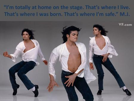 """I'm totally at home on the stage. That's where I live. That's where I was born. That's where I'm safe."" M.J."