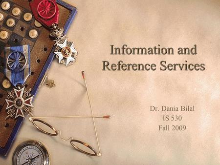 Information and Reference Services Dr. Dania Bilal IS 530 Fall 2009.