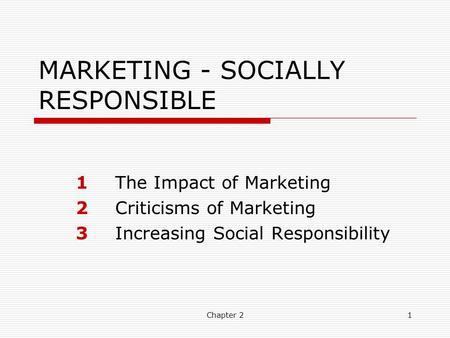 Chapter 21 MARKETING - SOCIALLY RESPONSIBLE 1The Impact of Marketing 2Criticisms of Marketing 3Increasing Social Responsibility.
