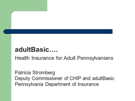 AdultBasic…. Health Insurance for Adult Pennsylvanians Patricia Stromberg Deputy Commissioner of CHIP and adultBasic Pennsylvania Department of Insurance.