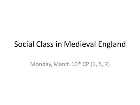 Social Class in Medieval England Monday, March 10 th CP (1, 5, 7)