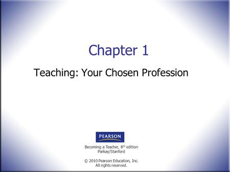Becoming a Teacher, 8 th edition Parkay/Stanford © 2010 Pearson Education, Inc. All rights reserved. Chapter 1 Teaching: Your Chosen Profession.