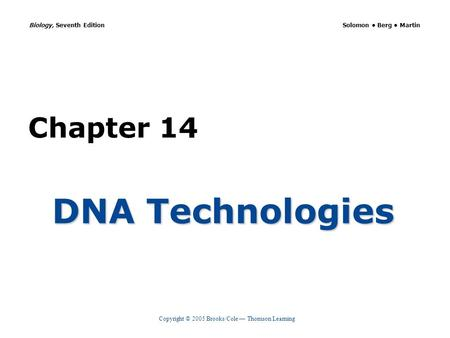 Copyright © 2005 Brooks/Cole — Thomson Learning Biology, Seventh Edition Solomon Berg Martin Chapter 14 DNA Technologies.