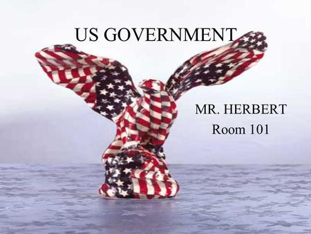 US GOVERNMENT MR. HERBERT Room 101. What is Government? This is NOT a history course; history is dead. Government is very much alive - happening to us,