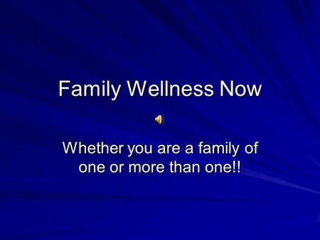 Family Wellness Now Whether you are a family of one or more than one!!