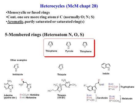 Heterocycles (McM chapt 28) Monocyclic or fused rings Cont. one ore more ring atom ≠ C (normally O; N; S) Aromatic, partly saturated or saturated ring(s)