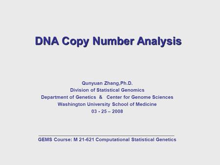 DNA Copy Number Analysis Qunyuan Zhang,Ph.D. Division of Statistical Genomics Department of Genetics & Center for Genome Sciences Washington University.