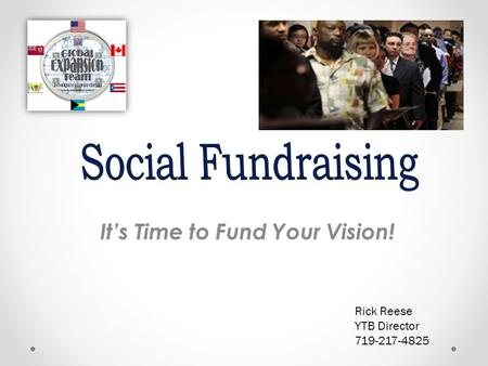 It's Time to Fund Your Vision! Rick Reese YTB Director 719-217-4825.
