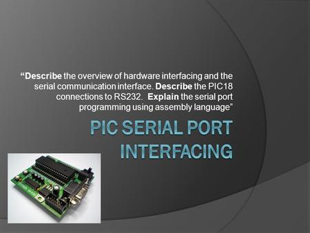 """Describe the overview of hardware interfacing and the serial communication interface. Describe the PIC18 connections to RS232. Explain the serial port."