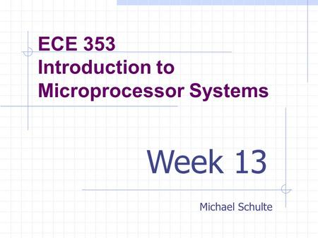 ECE 353 Introduction to Microprocessor Systems Michael Schulte Week 13.