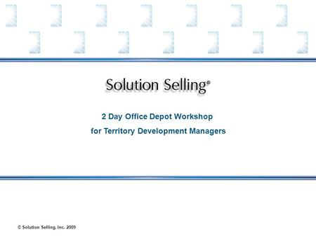 © Solution Selling, Inc. 2009 2 Day Office Depot Workshop for Territory <strong>Development</strong> Managers.