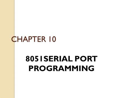 CHAPTER 10 8051SERIAL PORT PROGRAMMING. Basics of Serial Communication Computers transfer data in two ways: ◦ Parallel  Often 8 or more lines (wire conductors)