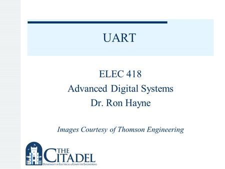 UART ELEC 418 Advanced Digital Systems Dr. Ron Hayne Images Courtesy of Thomson Engineering.