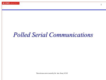 1 Polled Serial Communications These lecture notes created by Dr. Alex Dean, NCSU.