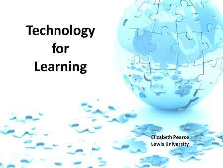 Technology for Learning Elizabeth Pearce Lewis University.
