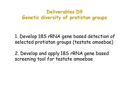 Deliverables D9 Genetic diversity of protistan groups 1. Develop 18S rRNA gene based detection of selected protistan groups (testate amoebae) 2. Develop.