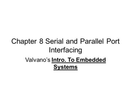 Chapter 8 Serial and Parallel Port Interfacing Valvano's Intro. To Embedded Systems.
