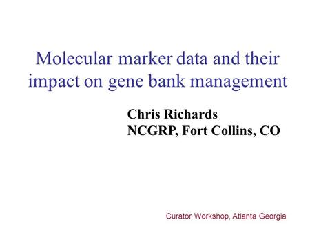Molecular marker data and their impact on gene bank management Chris Richards NCGRP, Fort Collins, CO Curator Workshop, Atlanta Georgia.