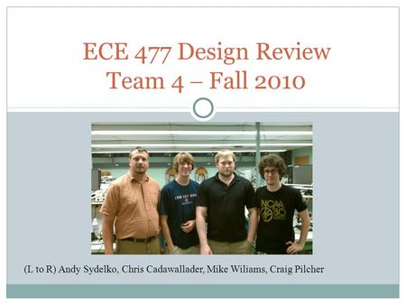 ECE 477 Design Review Team 4  Fall 2010 (L to R) Andy Sydelko, Chris Cadawallader, Mike Wiliams, Craig Pilcher.