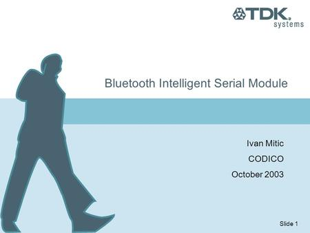 Slide 1 Bluetooth Intelligent Serial Module Ivan Mitic CODICO October 2003.