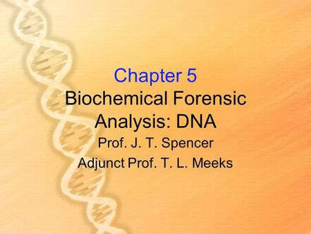 Chapter 5 Biochemical Forensic Analysis: DNA Prof. J. T. Spencer Adjunct Prof. T. L. Meeks.