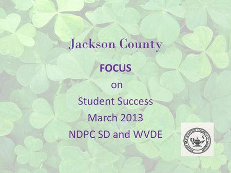 Jackson County FOCUS on Student Success March 2013 NDPC SD and WVDE.
