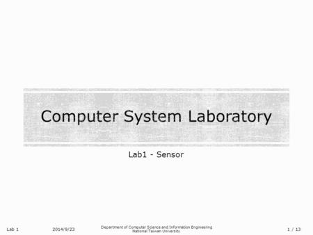 Lab 1 Department of Computer Science and Information Engineering National Taiwan University Lab1 - Sensor 2014/9/23/ 13 1.