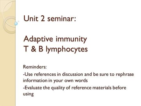 Unit 2 seminar: Adaptive immunity T & B lymphocytes Reminders: -Use references in discussion and be sure to rephrase information in your own words -Evaluate.