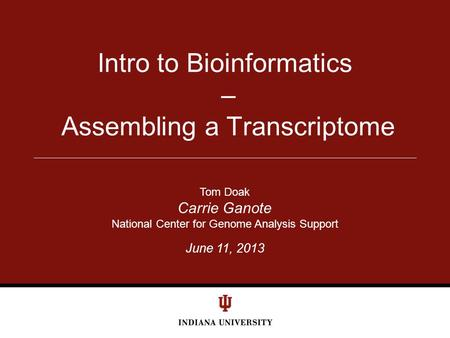 June 11, 2013 Intro to Bioinformatics – Assembling a Transcriptome Tom Doak Carrie Ganote National Center for Genome Analysis Support.