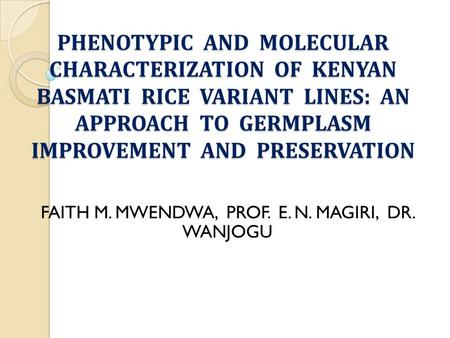 PHENOTYPIC AND MOLECULAR CHARACTERIZATION OF KENYAN BASMATI RICE VARIANT LINES: AN APPROACH TO GERMPLASM IMPROVEMENT AND PRESERVATION FAITH M. MWENDWA,