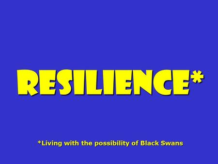 Resilience* *Living with the possibility of Black Swans.