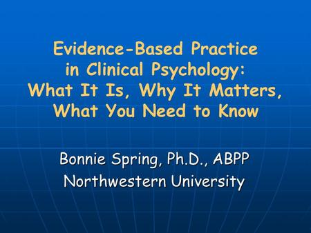 Evidence-Based Practice in Clinical Psychology: What It Is, Why It Matters, What You Need to Know Bonnie Spring, Ph.D., ABPP Northwestern University.