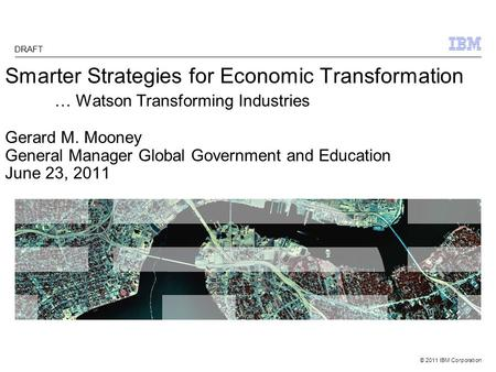 © 2011 IBM Corporation Smarter Strategies for Economic Transformation … Watson Transforming Industries Gerard M. Mooney General Manager Global Government.