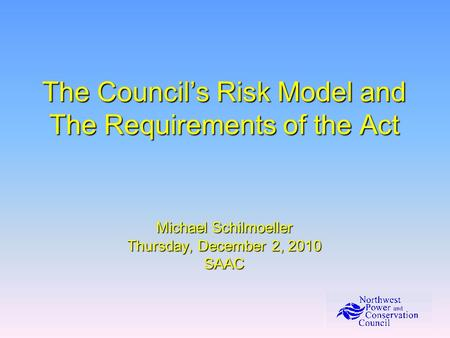 The Council's Risk Model and The Requirements of the Act Michael Schilmoeller Thursday, December 2, 2010 SAAC.