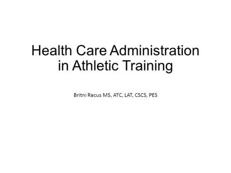 Health Care Administration in Athletic Training Britni Racus MS, ATC, LAT, CSCS, PES.