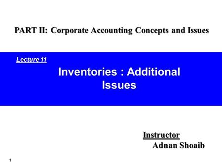 1 Inventories : Additional Issues Instructor Adnan Shoaib PART II: Corporate Accounting Concepts and Issues Lecture 11.