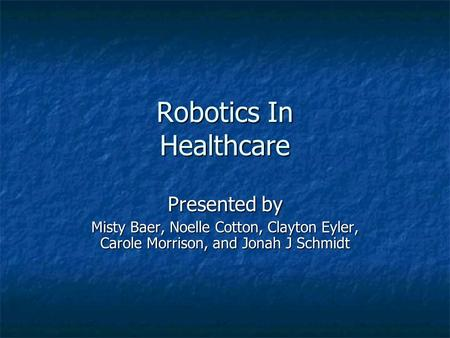 Robotics In Healthcare Presented by Misty Baer, Noelle Cotton, Clayton Eyler, Carole Morrison, and Jonah J Schmidt Make sure all of the first letters.