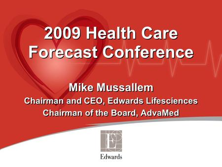 2009 Health Care Forecast Conference Mike Mussallem Chairman and CEO, Edwards Lifesciences Chairman of the Board, AdvaMed 2009 Health Care Forecast Conference.