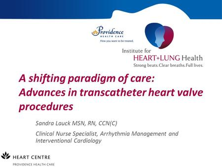 A shifting paradigm of care: Advances in transcatheter heart valve procedures Sandra Lauck MSN, RN, CCN(C) Clinical Nurse Specialist, Arrhythmia Management.