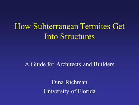 How Subterranean Termites Get Into Structures A Guide for Architects and Builders Dina Richman University of Florida.