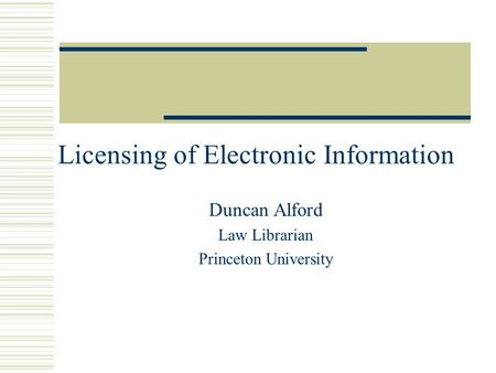 Licensing of Electronic Information Duncan Alford Law Librarian Princeton University.
